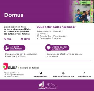 Domus es una organización sin fines de lucro, pionera en méxico en la atención a personas con autismo y sus familias, atienden a personas con discapacidad intelectual y autismo, si quieres ayudarlos puedes dar donativos en efectivo o en especie y con voluntariados
