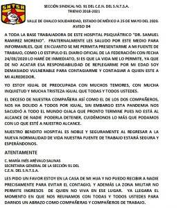 """SECCIÓN SINDICAL NO. 91 DEL C.E.N. DEL S.N.T.S.A TRIENIO 2018-2021 VALLE DE CHALCO SOLIDARIDAD, ESTADO DE MÉXICO A 25 DE MAYO DEL 2020. AVISO 04 A TODA LA BASE TRABAJADORA DE ESTE HOSPITAL PSIQUIÁTRICO """"DR. SAMUEL RAMIREZ MORENO"""" . FRATERNALMENTE LES SALUDO POR ESTE MEDIO PARA INFORMARLES QUE EN CUANTO SE ME PERMITA PRESENTARME A MI FUENTE DE TRABAJO, CMO LO ESTIPULO EL DIARIO OFICIAL DE LA FEDERACIÓN CON FECHA 24/03/2020 LO HARÉ DE INMEDIATO, SI ES QUE LA VIDA ME LO PERMITE, YA QUE DE NO ACATAR ESA RESPONSABILIDAD DE REPLEGARME POR MI EDAD SOY DEMASIADO VULNERABLE PARA CONTAGIARME Y CONTAGIAR A QUIEN ESTÉ A MI ALREDEDOR. YO ESTOY IGUAL DE PREOCUPADA CON MUCHOS TEMORES, CON MUCHA INQUIETUD Y MUCHA TRISTEZA IGUAL QUE TODAS Y TODOS USTEDES. EL DECESO DE NUESTRA COMPAÑERA ASÓ COMO EL DE LOS COMPAÑEROS, NOS HA DOLIDO A TODOS POR IGUAL, SIN EMBARGO ESTA PANDEMIA NOS SACUDIÓ A TODO EL MUNDO OJALÁ QUE PRONTO TERMINE PUES NO ESTÁ AL ALCANCE DE NADIE PODERLA TENER, CUIDÉMONOS LO MÁS QUE PODAMOS CON LO QUE ESTÉ A NUESTRO ALCANCE ATENTAMENTE C. MARÍA INÉS ARÉVALO SALINAS SECRETARIA GENERAL DE LA SECCIÓN 91 DEL C.E.N. DEL S.N.T.S.A LES PIDO UN FAVOR ESTOY EN LA CASA DE MI HIJA Y NO PUEDO RECIBIR A NADIE PRECISAMENTE PARA EVITAR EL CONTAGIO, Y ADEMÁS LA ZONA MILITAR NO PERMITE INGRESOS DE QUIEN NO VIVA EN ESE LUGAR. YA LLEGARÁ EL MOMENTO EN QUE NOS REUNAMOS CON TODAS Y TODOS USTEDES PARA DARNOS UN ABRAZO COMO COMPAÑERAS Y COMPAÑEROS DE TRABAJO."""