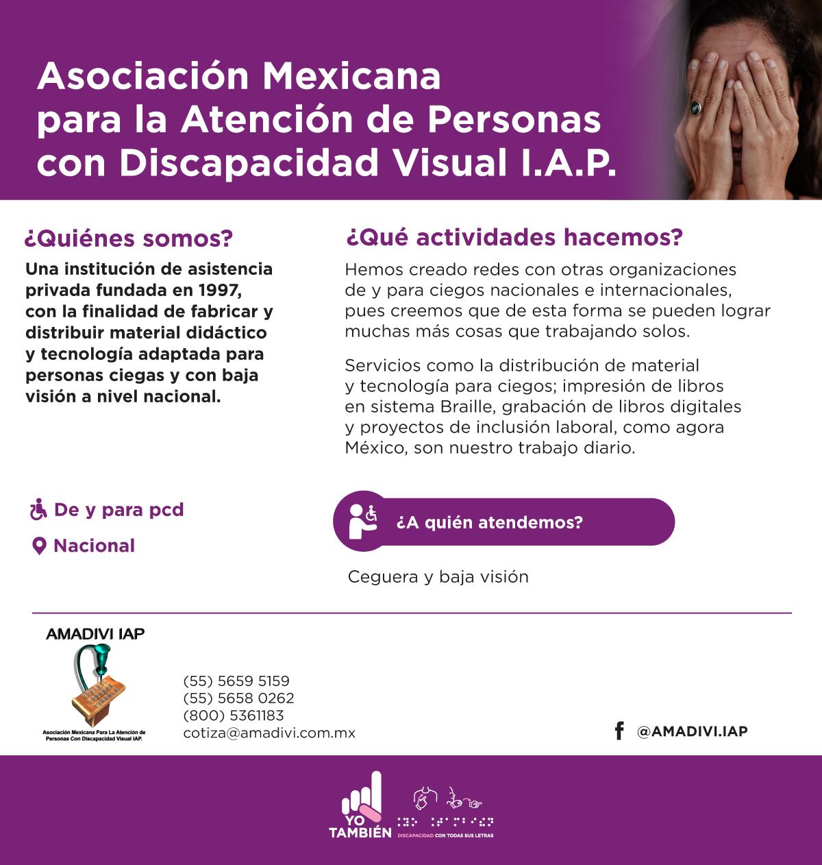 Asociación Mexicana para la Atención de Personas con Discapacidad Visual I.A.P. es Una institución de asistencia privada fundada en 1997, con la finalidad de fabricar y distribuir material didáctico y tecnología adaptada para personas ciegas y con baja visión a nivel nacional.