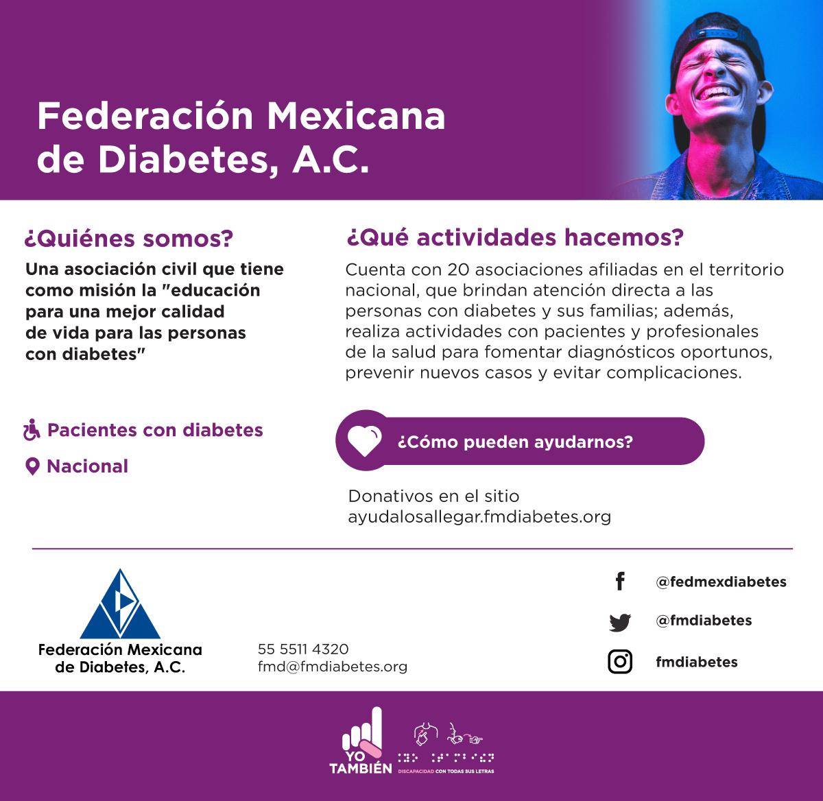 Federación Mexicana de Diabetes, A.C. Son una asociación civil que tiene como misión la educación para una mejor calidad de vida para las personas con diabetes. Puedes ayudarlos con donativos. Contacto: Correo fmd@fmdiabetes.org Teléfono 5555114320