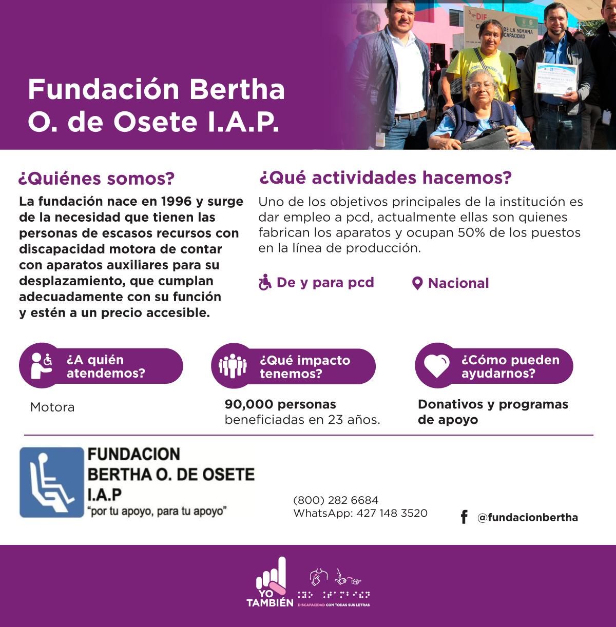 Fundación Bertha O. de Osete I.A.P. La fundación nace en 1996 y surge de la necesidad que tienen las personas de escasos recursos con discapacidad motora de contar con aparatos auxiliares para su desplazamiento, que cumplan adecuadamente con su función y estén a un precio accesible.