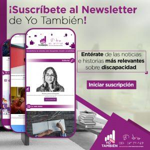 Fotografía que muestra tres teléfonos móviles con capturas de pantalla del NewsLetter de Yo También. Texto en la imagen: ¡Suscríbete al Newsletter de Yo También! Entérate de las noticias más relevantes de discapacidad.
